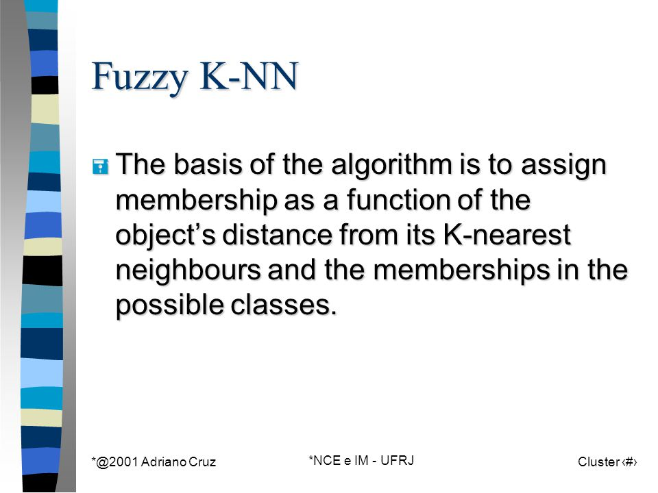 *@2001 Adriano Cruz *NCE e IM - UFRJ Cluster 101 Fuzzy K-NN = The basis of the algorithm is to assign membership as a function of the object's distance from its K-nearest neighbours and the memberships in the possible classes.
