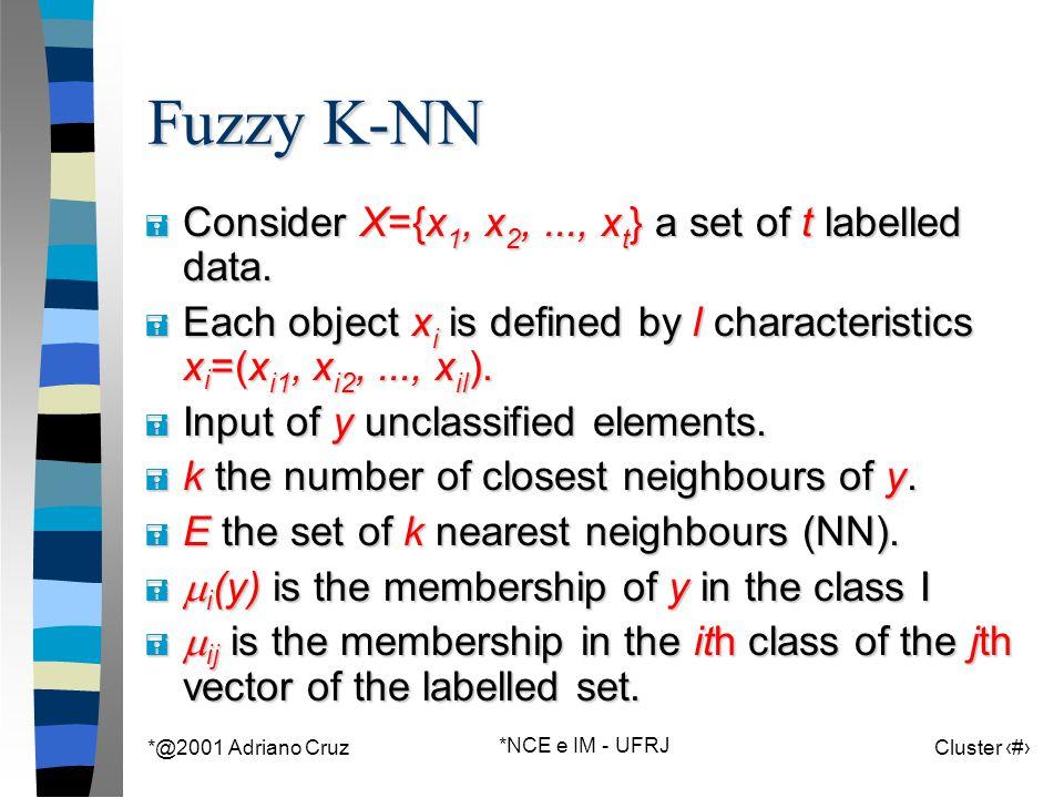 *@2001 Adriano Cruz *NCE e IM - UFRJ Cluster 102 Fuzzy K-NN = Consider X={x 1, x 2,..., x t } a set of t labelled data. = Each object x i is defined b