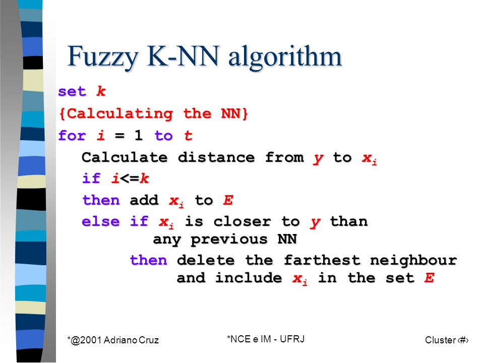 *@2001 Adriano Cruz *NCE e IM - UFRJ Cluster 103 Fuzzy K-NN algorithm set k {Calculating the NN} for i = 1 to t Calculate distance from y to x i if i<