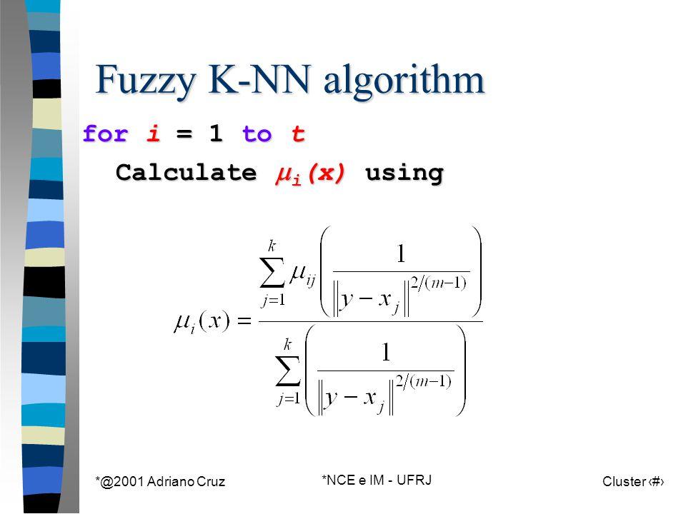*@2001 Adriano Cruz *NCE e IM - UFRJ Cluster 104 Fuzzy K-NN algorithm for i = 1 to t Calculate  i (x) using