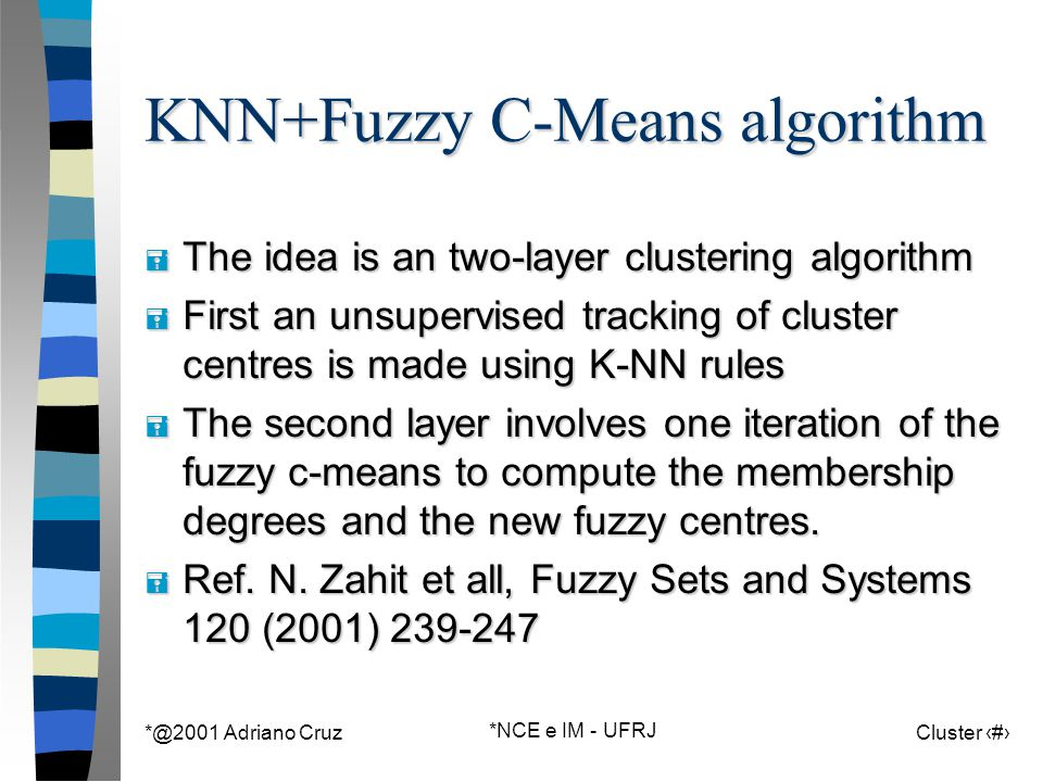 *@2001 Adriano Cruz *NCE e IM - UFRJ Cluster 105 KNN+Fuzzy C-Means algorithm = The idea is an two-layer clustering algorithm = First an unsupervised tracking of cluster centres is made using K-NN rules = The second layer involves one iteration of the fuzzy c-means to compute the membership degrees and the new fuzzy centres.