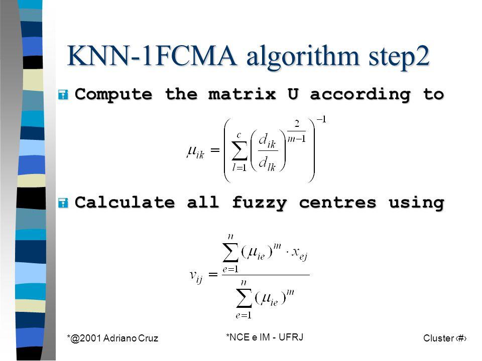 *@2001 Adriano Cruz *NCE e IM - UFRJ Cluster 110 KNN-1FCMA algorithm step2  Compute the matrix U according to  Calculate all fuzzy centres using