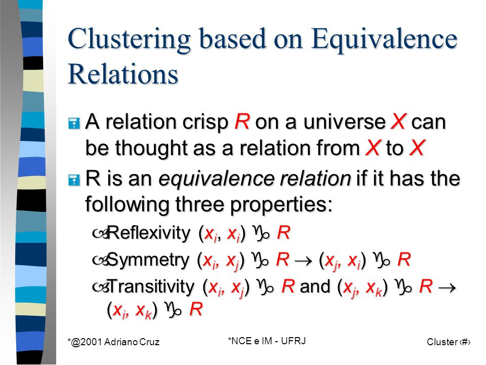 *@2001 Adriano Cruz *NCE e IM - UFRJ Cluster 112 Clustering based on Equivalence Relations = A relation crisp R on a universe X can be thought as a relation from X to X = R is an equivalence relation if it has the following three properties: –Reflexivity (x i, x i )  R –Symmetry (x i, x j )  R  (x j, x i )  R –Transitivity (x i, x j )  R and (x j, x k )  R  (x i, x k )  R