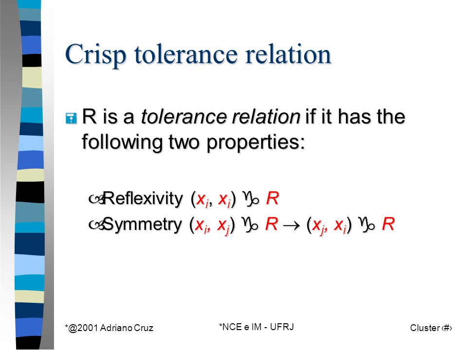 *@2001 Adriano Cruz *NCE e IM - UFRJ Cluster 113 Crisp tolerance relation = R is a tolerance relation if it has the following two properties: –Reflexi