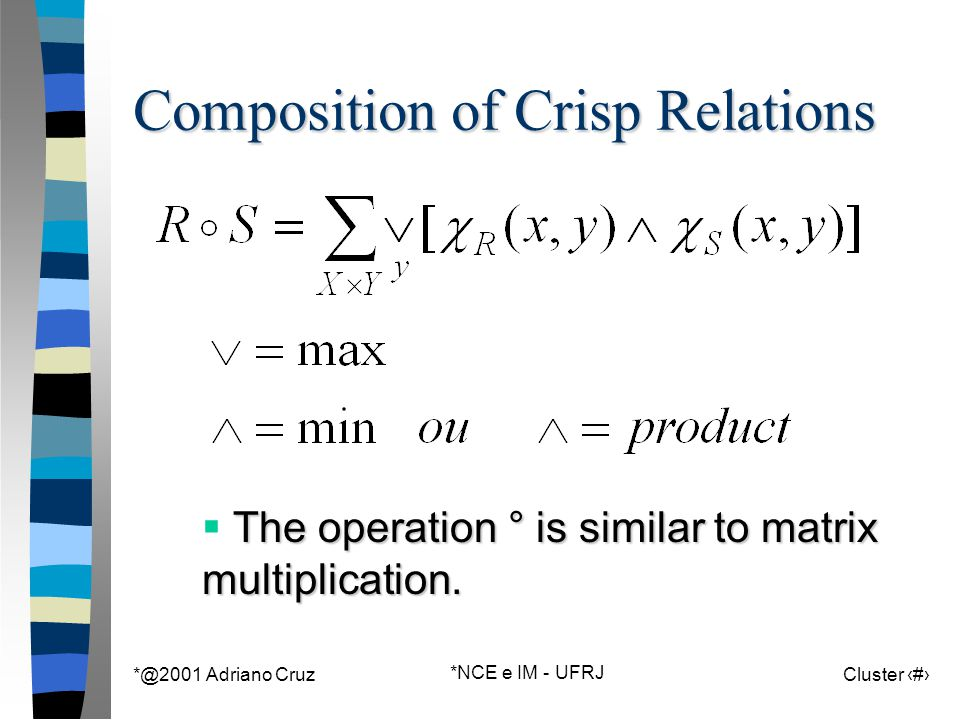 *@2001 Adriano Cruz *NCE e IM - UFRJ Cluster 115 Composition of Crisp Relations The operation ° is similar to matrix multiplication.  The operation °