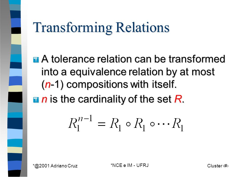 *@2001 Adriano Cruz *NCE e IM - UFRJ Cluster 116 Transforming Relations = A tolerance relation can be transformed into a equivalence relation by at mo