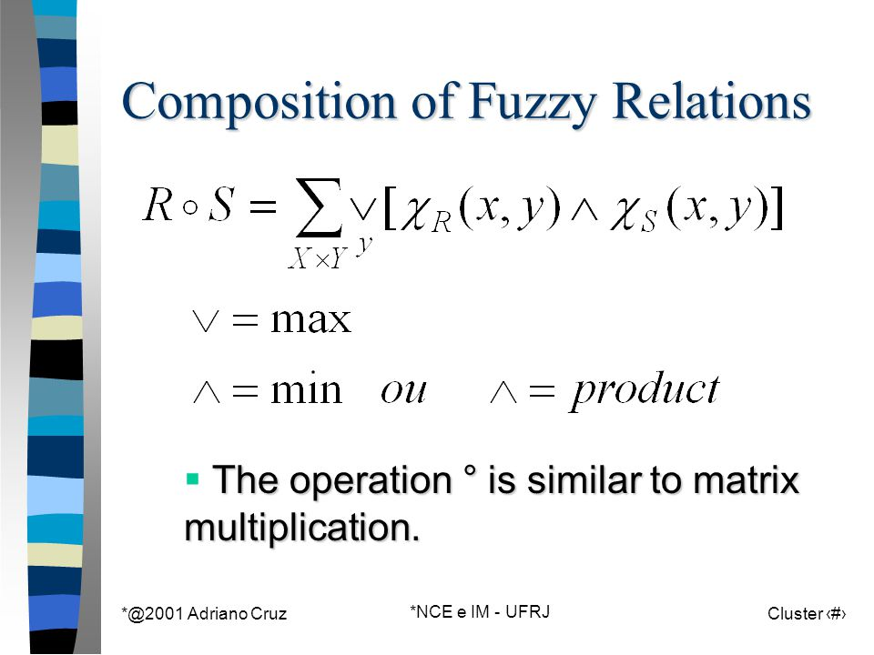 *@2001 Adriano Cruz *NCE e IM - UFRJ Cluster 122 Composition of Fuzzy Relations The operation ° is similar to matrix multiplication.  The operation °