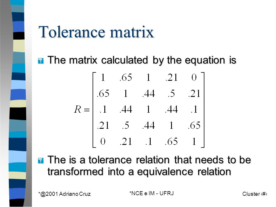 *@2001 Adriano Cruz *NCE e IM - UFRJ Cluster 126 Tolerance matrix = The matrix calculated by the equation is = The is a tolerance relation that needs to be transformed into a equivalence relation