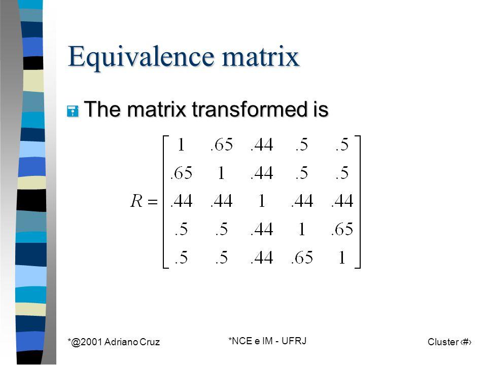 *@2001 Adriano Cruz *NCE e IM - UFRJ Cluster 127 Equivalence matrix = The matrix transformed is