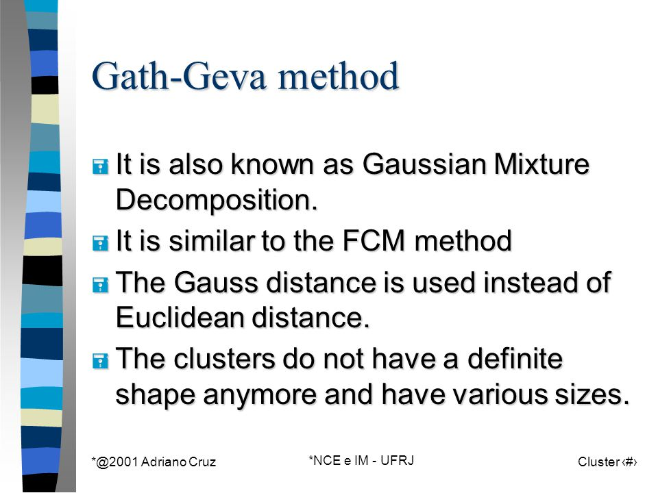 *@2001 Adriano Cruz *NCE e IM - UFRJ Cluster 133 Gath-Geva method = It is also known as Gaussian Mixture Decomposition. = It is similar to the FCM met