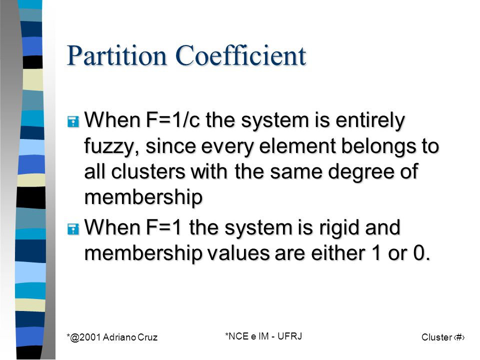 *@2001 Adriano Cruz *NCE e IM - UFRJ Cluster 139 Partition Coefficient = When F=1/c the system is entirely fuzzy, since every element belongs to all clusters with the same degree of membership = When F=1 the system is rigid and membership values are either 1 or 0.