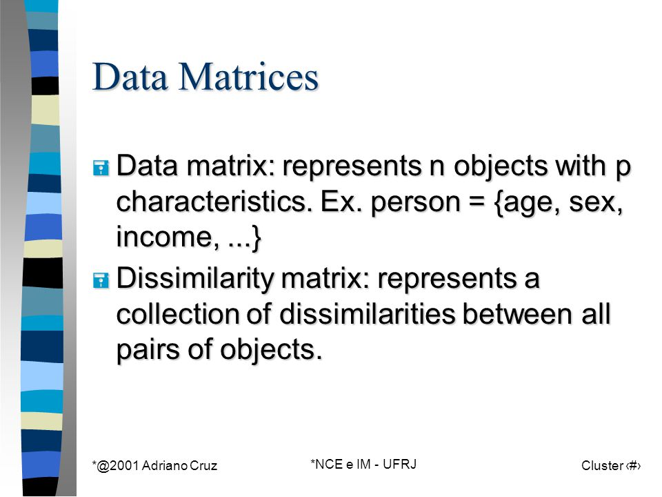 *@2001 Adriano Cruz *NCE e IM - UFRJ Cluster 14 Data Matrices = Data matrix: represents n objects with p characteristics. Ex. person = {age, sex, inco