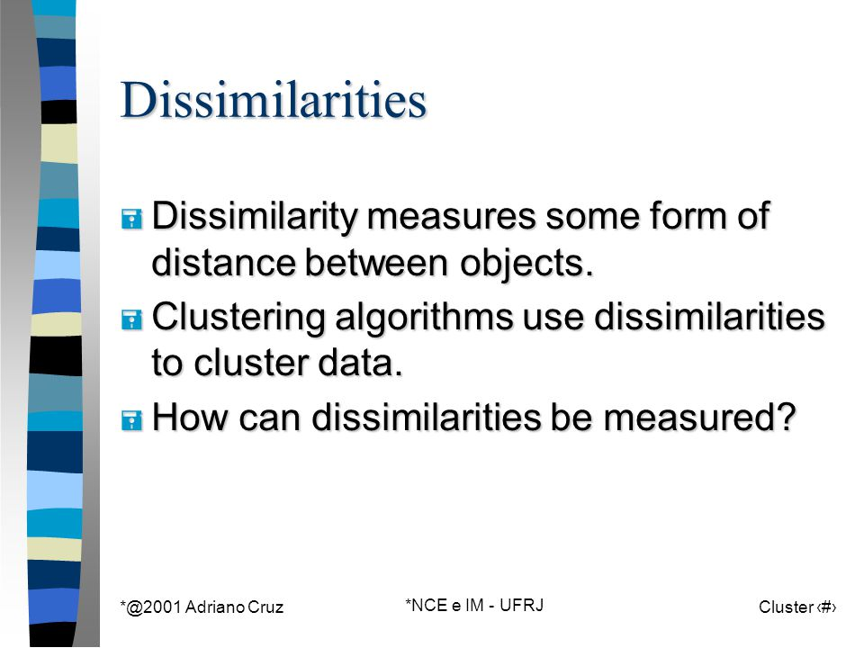 *@2001 Adriano Cruz *NCE e IM - UFRJ Cluster 15Dissimilarities = Dissimilarity measures some form of distance between objects. = Clustering algorithms
