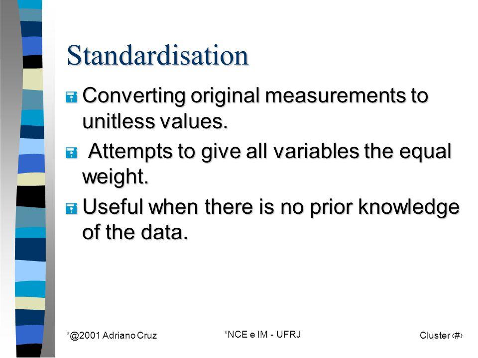 *@2001 Adriano Cruz *NCE e IM - UFRJ Cluster 19Standardisation = Converting original measurements to unitless values.