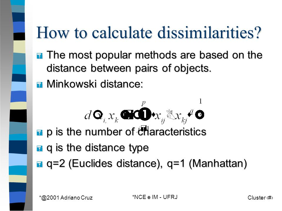 *@2001 Adriano Cruz *NCE e IM - UFRJ Cluster 26 How to calculate dissimilarities? = The most popular methods are based on the distance between pairs o