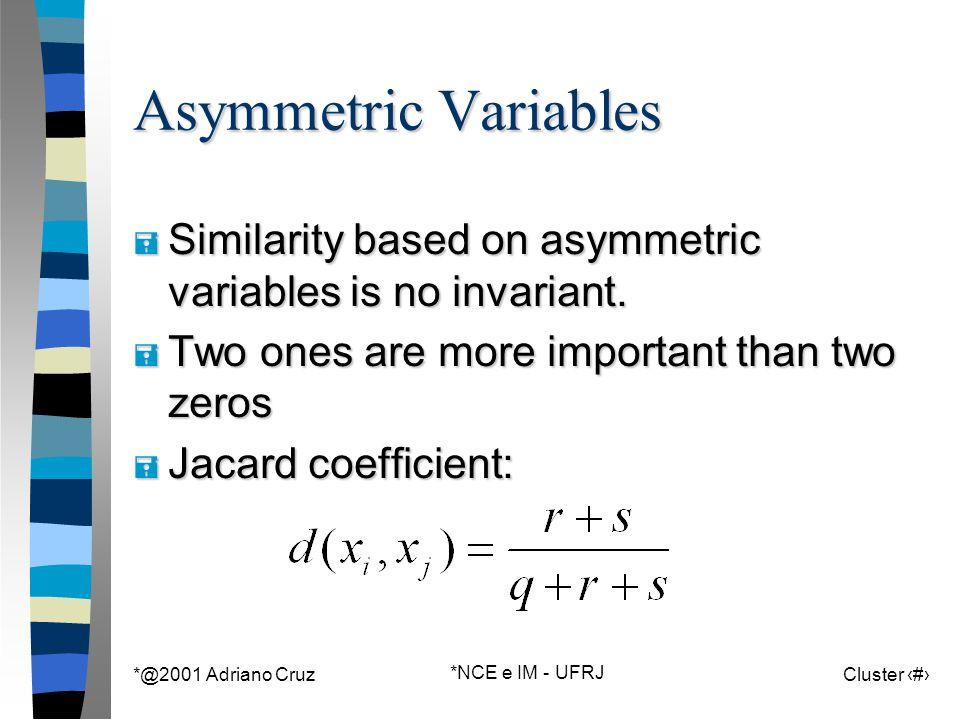 *@2001 Adriano Cruz *NCE e IM - UFRJ Cluster 31 Asymmetric Variables = Similarity based on asymmetric variables is no invariant.