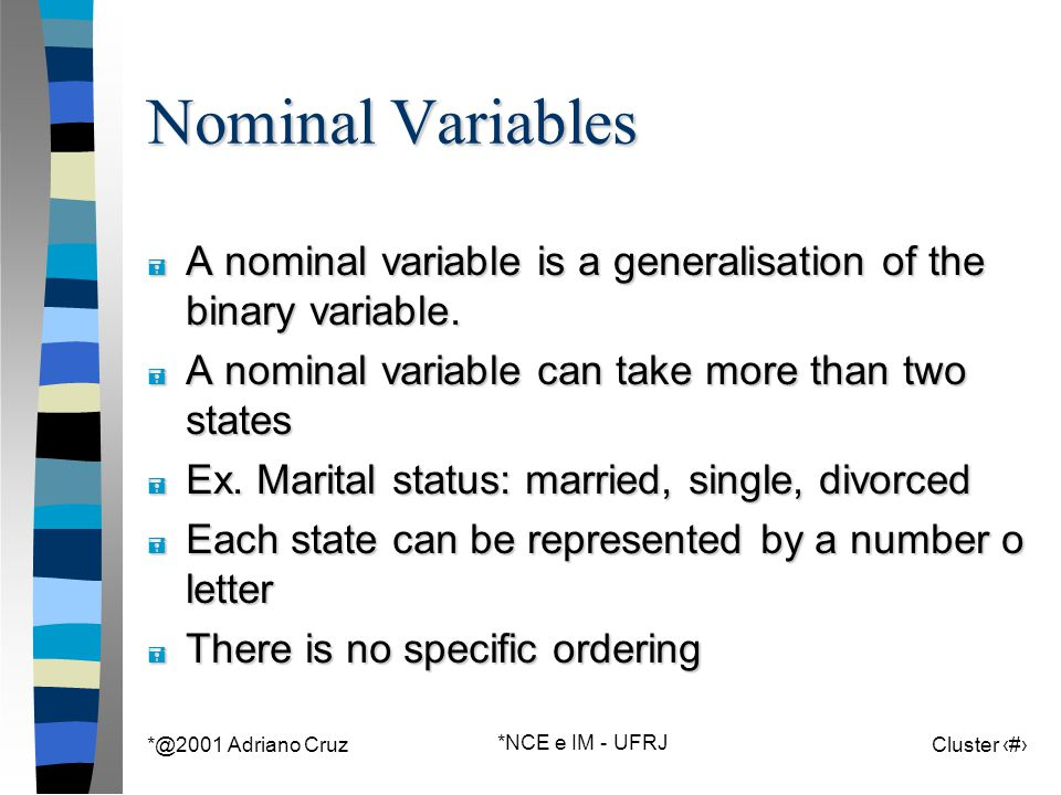 *@2001 Adriano Cruz *NCE e IM - UFRJ Cluster 34 Nominal Variables = A nominal variable is a generalisation of the binary variable. = A nominal variabl