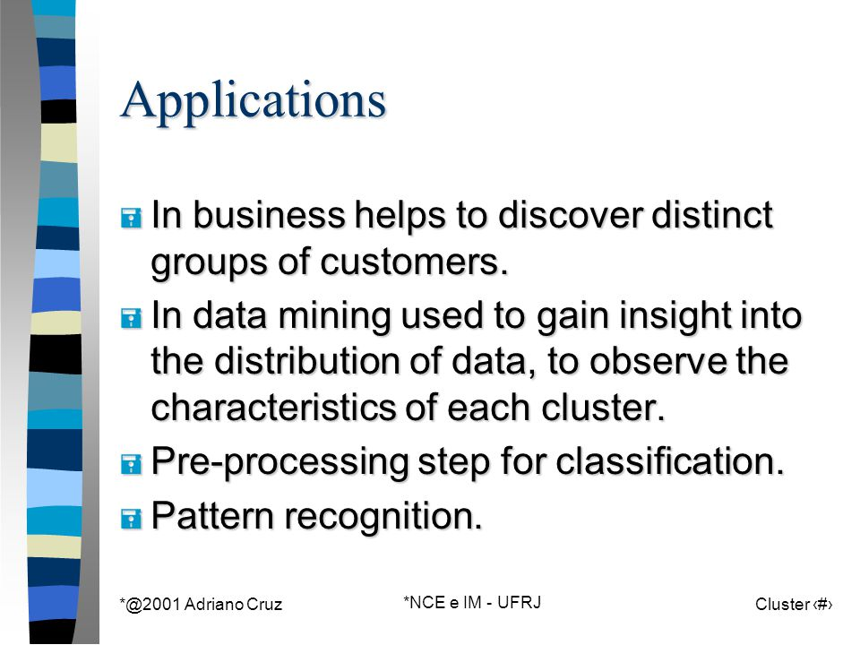 *@2001 Adriano Cruz *NCE e IM - UFRJ Cluster 4Applications = In business helps to discover distinct groups of customers. = In data mining used to gain