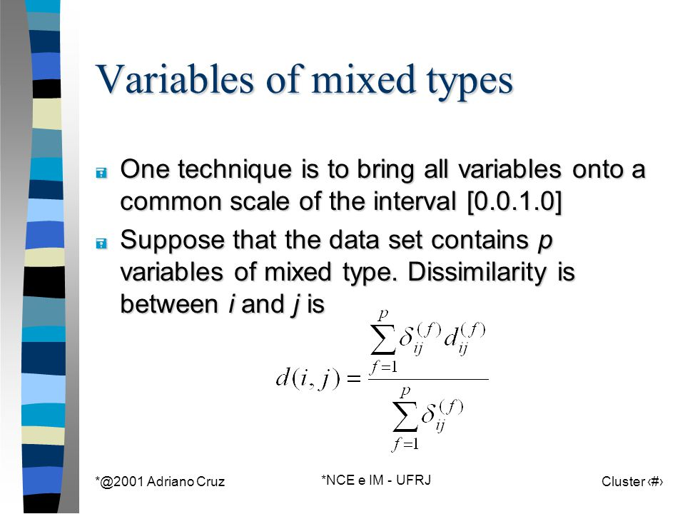 *@2001 Adriano Cruz *NCE e IM - UFRJ Cluster 41 Variables of mixed types = One technique is to bring all variables onto a common scale of the interval