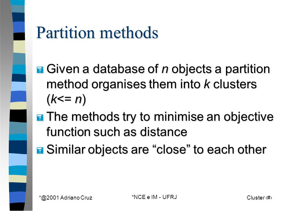 *@2001 Adriano Cruz *NCE e IM - UFRJ Cluster 51 Partition methods = Given a database of n objects a partition method organises them into k clusters (k<= n) = The methods try to minimise an objective function such as distance = Similar objects are close to each other