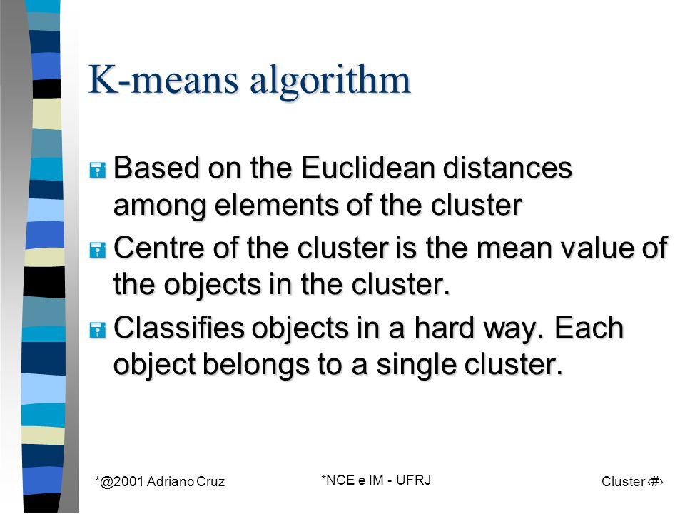 *@2001 Adriano Cruz *NCE e IM - UFRJ Cluster 52 K-means algorithm = Based on the Euclidean distances among elements of the cluster = Centre of the cluster is the mean value of the objects in the cluster.