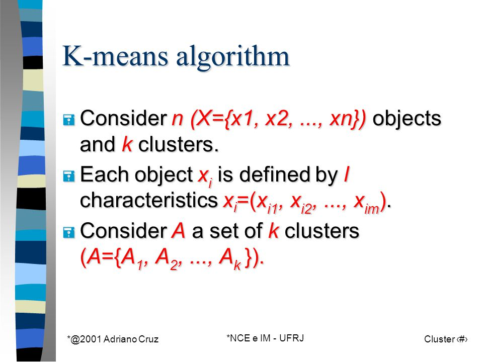 *@2001 Adriano Cruz *NCE e IM - UFRJ Cluster 53 K-means algorithm = Consider n (X={x1, x2,..., xn}) objects and k clusters. = Each object x i is defin