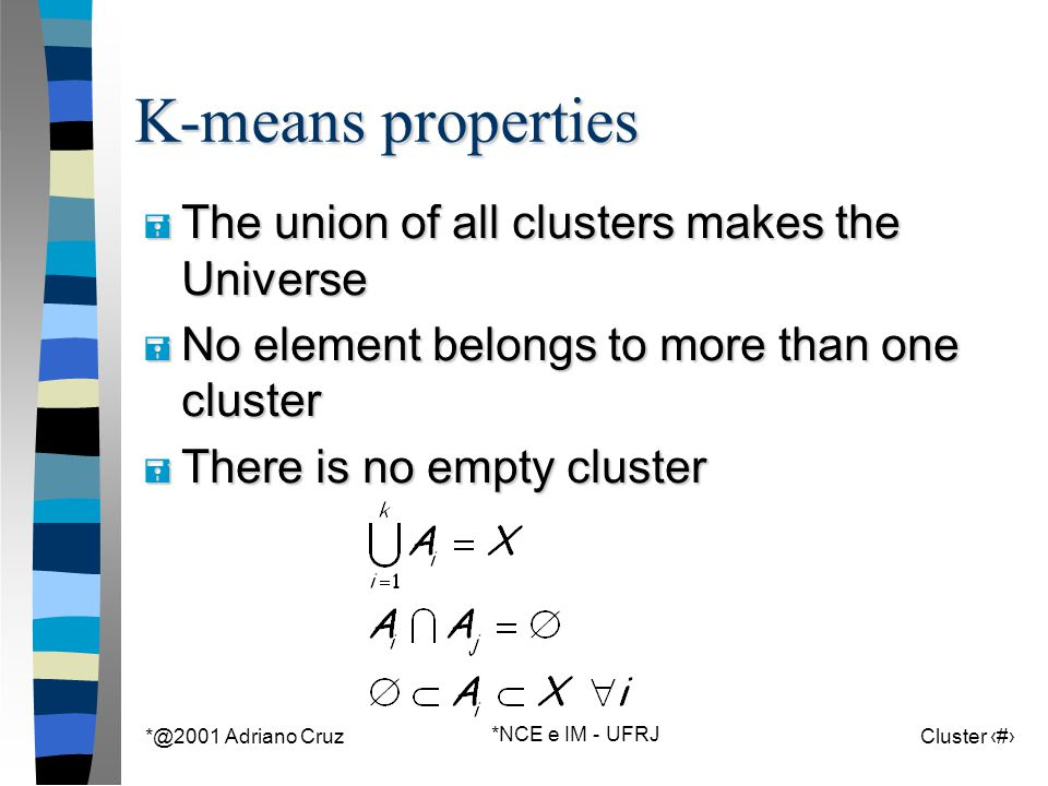 *@2001 Adriano Cruz *NCE e IM - UFRJ Cluster 54 K-means properties = The union of all clusters makes the Universe = No element belongs to more than one cluster = There is no empty cluster