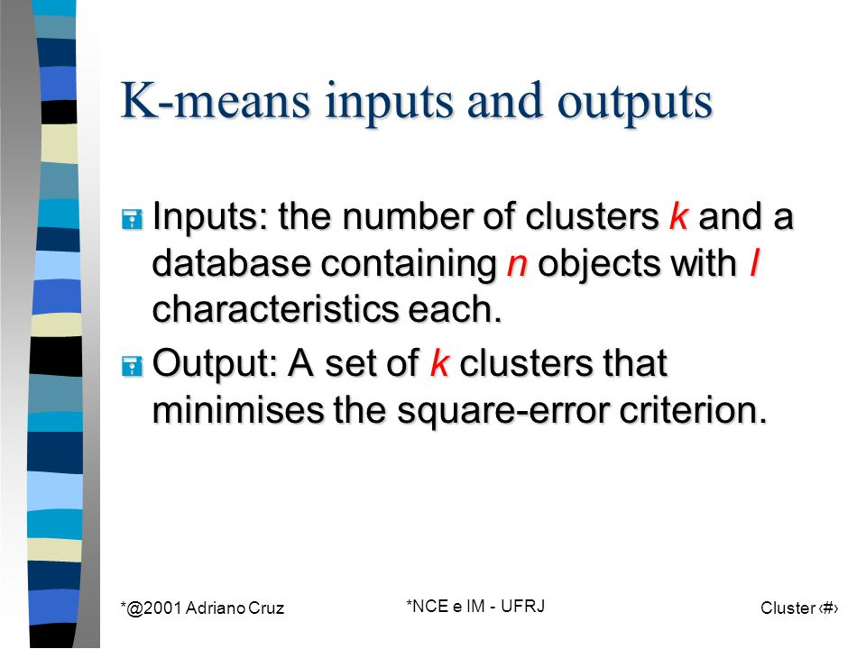 *@2001 Adriano Cruz *NCE e IM - UFRJ Cluster 61 K-means inputs and outputs = Inputs: the number of clusters k and a database containing n objects with l characteristics each.