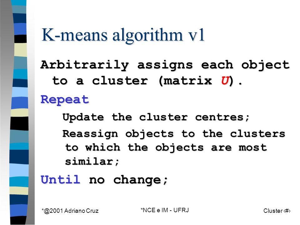 *@2001 Adriano Cruz *NCE e IM - UFRJ Cluster 63 K-means algorithm v1 Arbitrarily assigns each object to a cluster (matrix U).