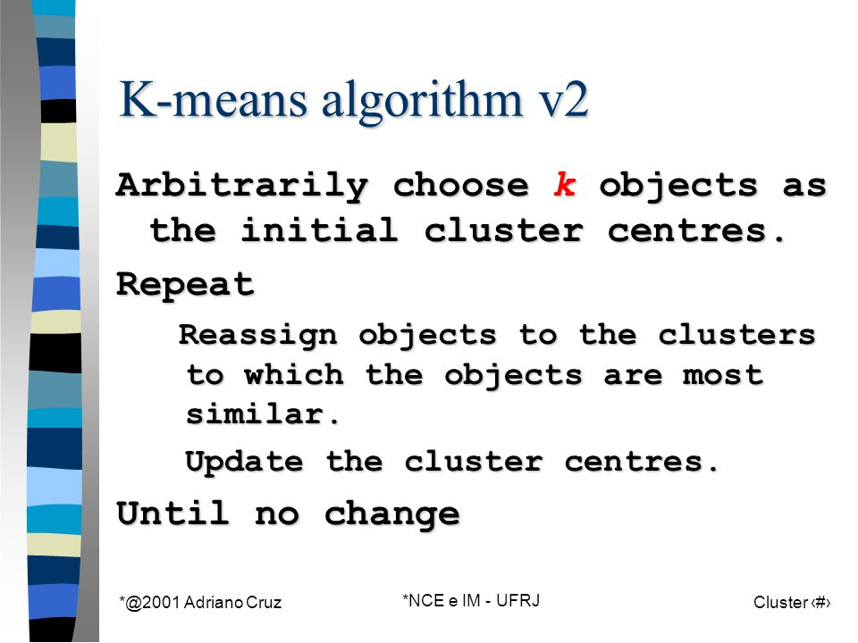 *@2001 Adriano Cruz *NCE e IM - UFRJ Cluster 64 K-means algorithm v2 Arbitrarily choose k objects as the initial cluster centres.