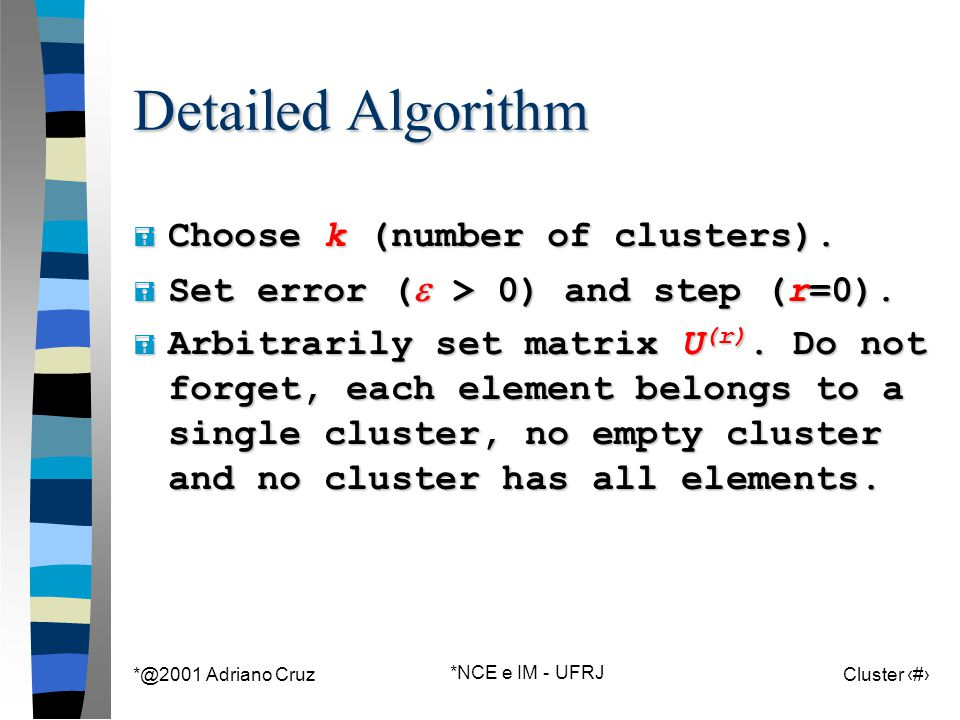 *@2001 Adriano Cruz *NCE e IM - UFRJ Cluster 67 Detailed Algorithm = Choose k (number of clusters).  Set error (  > 0) and step (r=0). = Arbitrarily