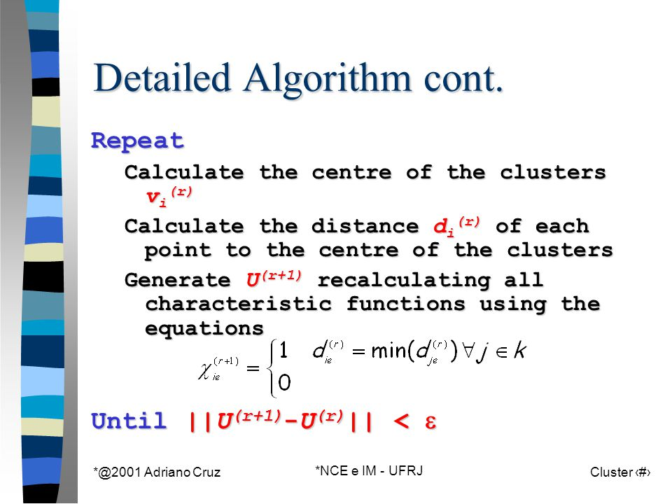 *@2001 Adriano Cruz *NCE e IM - UFRJ Cluster 68 Detailed Algorithm cont. Repeat Calculate the centre of the clusters v i (r) Calculate the distance d