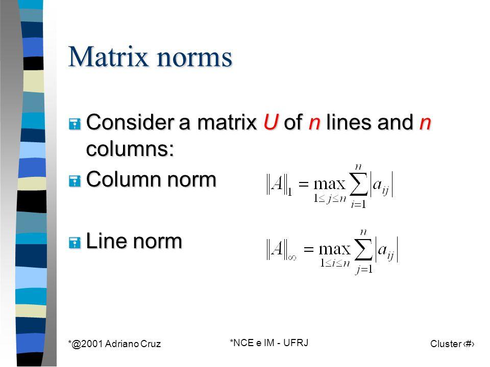 *@2001 Adriano Cruz *NCE e IM - UFRJ Cluster 69 Matrix norms = Consider a matrix U of n lines and n columns: = Column norm = Line norm