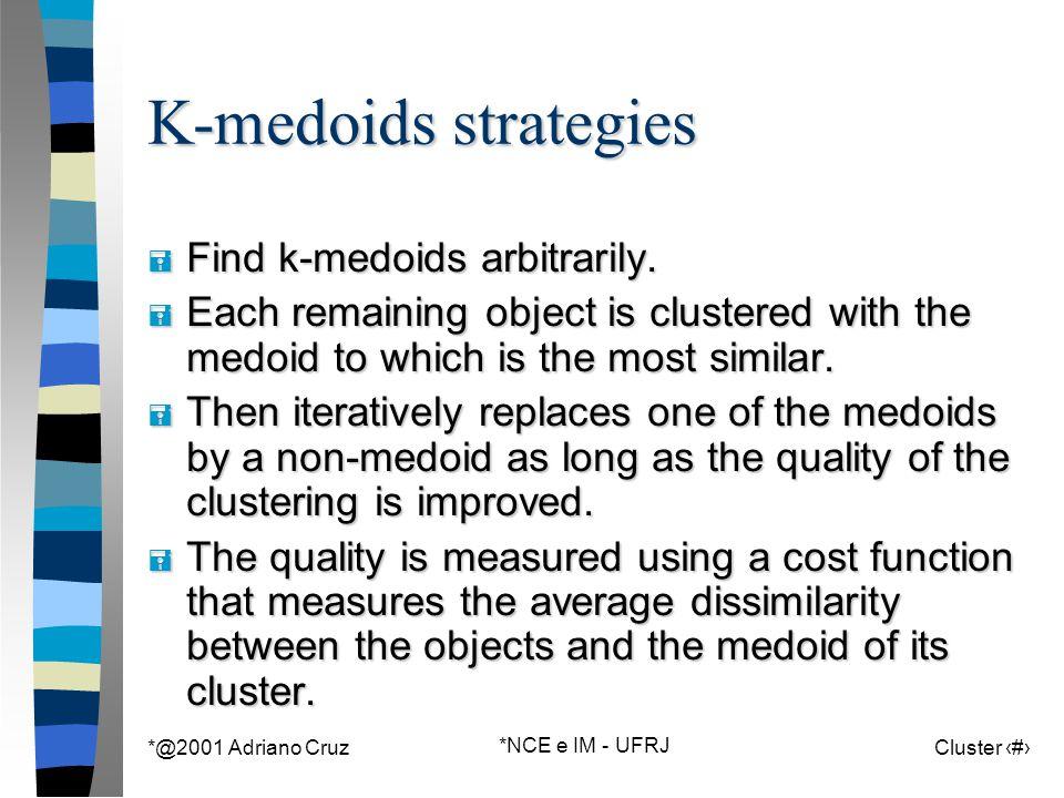 *@2001 Adriano Cruz *NCE e IM - UFRJ Cluster 73 K-medoids strategies = Find k-medoids arbitrarily.