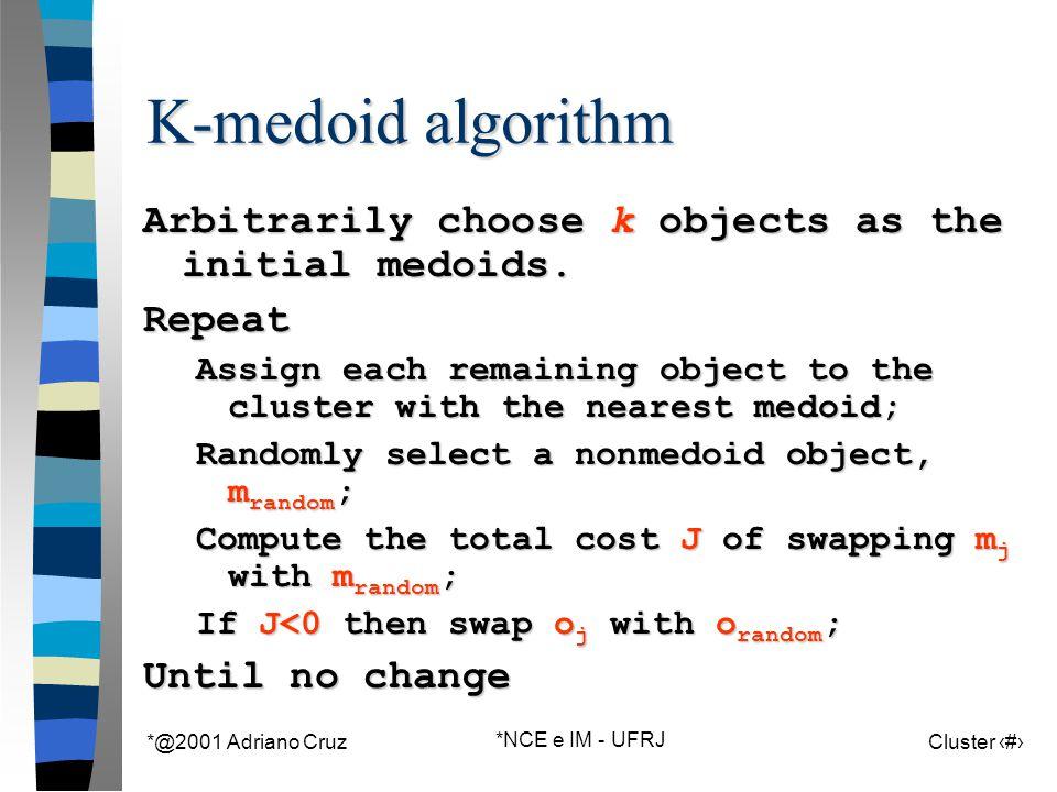 *@2001 Adriano Cruz *NCE e IM - UFRJ Cluster 79 K-medoid algorithm Arbitrarily choose k objects as the initial medoids.