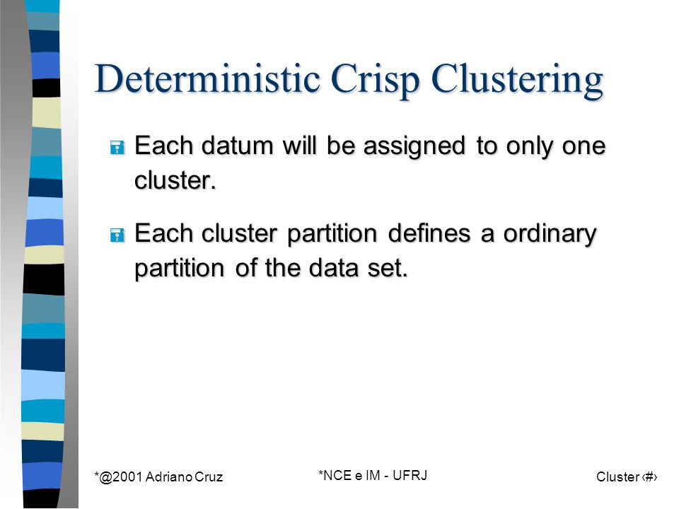*@2001 Adriano Cruz *NCE e IM - UFRJ Cluster 8 Deterministic Crisp Clustering = Each datum will be assigned to only one cluster. = Each cluster partit