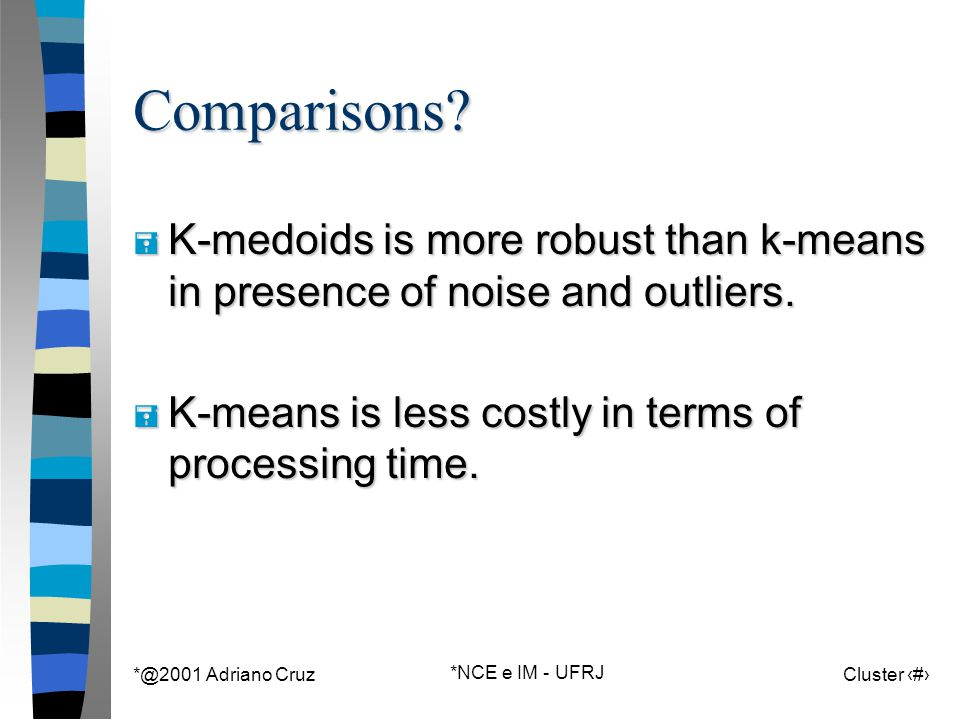 *@2001 Adriano Cruz *NCE e IM - UFRJ Cluster 80Comparisons? = K-medoids is more robust than k-means in presence of noise and outliers. = K-means is le