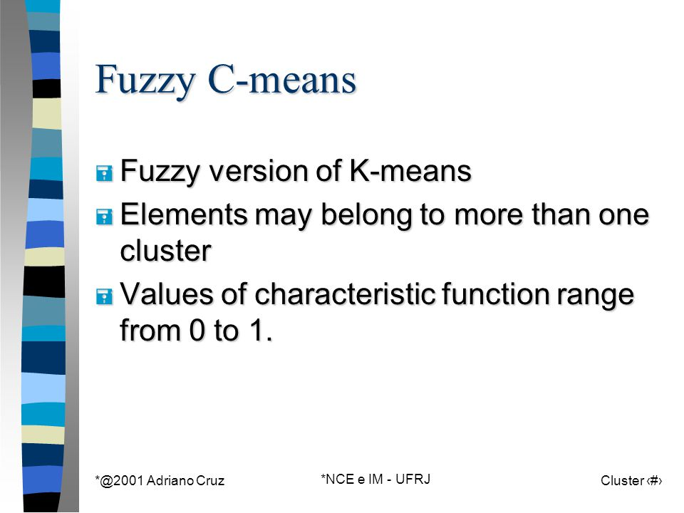 *@2001 Adriano Cruz *NCE e IM - UFRJ Cluster 81 Fuzzy C-means = Fuzzy version of K-means = Elements may belong to more than one cluster = Values of characteristic function range from 0 to 1.
