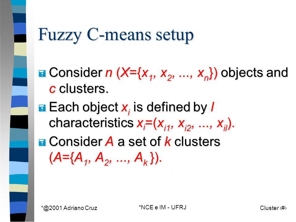 *@2001 Adriano Cruz *NCE e IM - UFRJ Cluster 82 Fuzzy C-means setup = Consider n (X={x 1, x 2,..., x n }) objects and c clusters. = Each object x i is