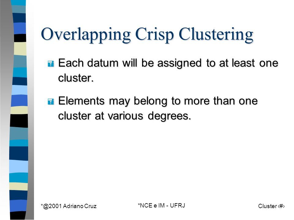 *@2001 Adriano Cruz *NCE e IM - UFRJ Cluster 9 Overlapping Crisp Clustering = Each datum will be assigned to at least one cluster. = Elements may belo