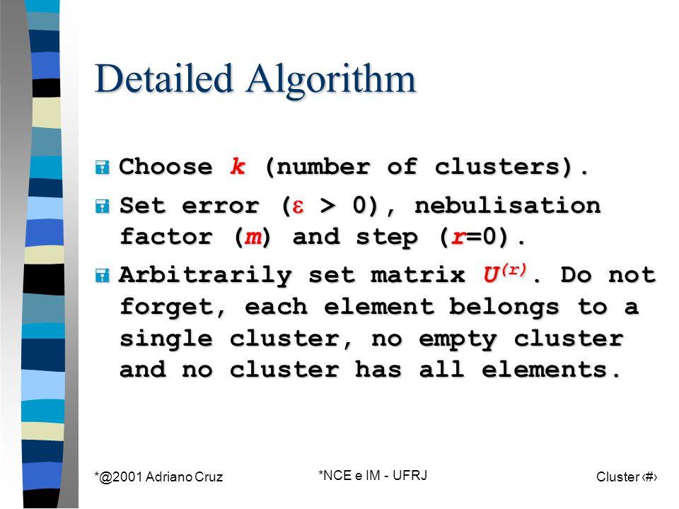 *@2001 Adriano Cruz *NCE e IM - UFRJ Cluster 92 Detailed Algorithm = Choose k (number of clusters).  Set error (  > 0), nebulisation factor (m) and