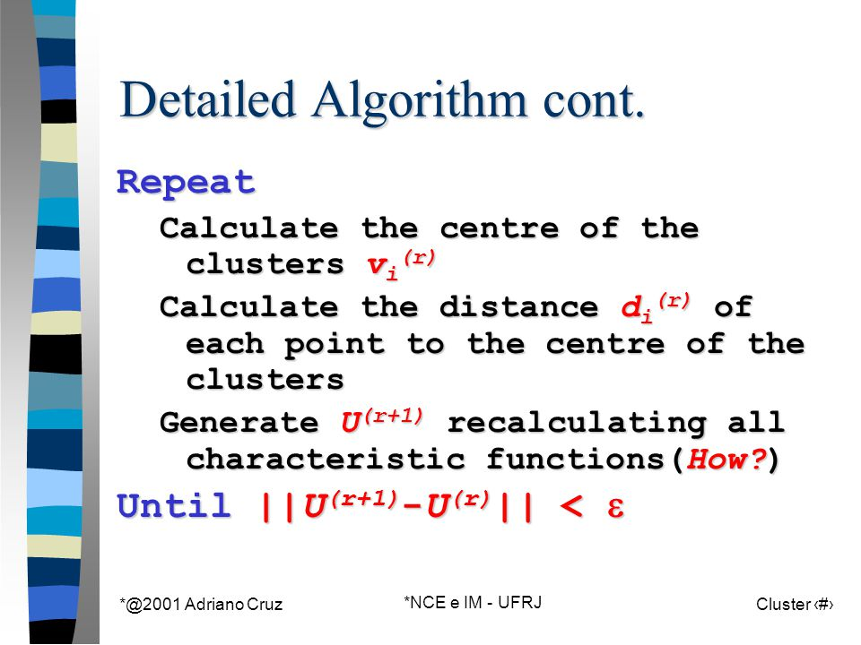 *@2001 Adriano Cruz *NCE e IM - UFRJ Cluster 93 Detailed Algorithm cont. Repeat Calculate the centre of the clusters v i (r) Calculate the distance d