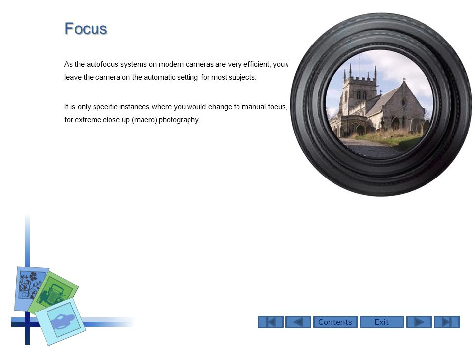 ContentsExitFocus As the autofocus systems on modern cameras are very efficient, you will probably leave the camera on the automatic setting for most subjects.
