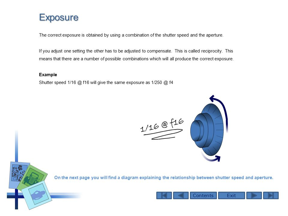ContentsExitExposure The correct exposure is obtained by using a combination of the shutter speed and the aperture.