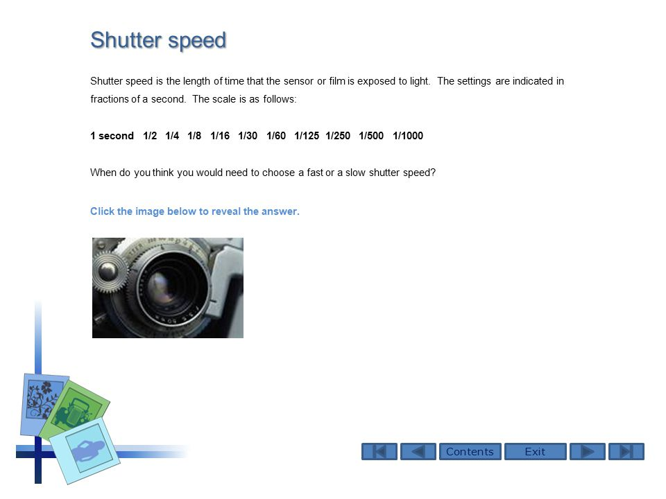 ContentsExit Shutter speed Shutter speed is the length of time that the sensor or film is exposed to light.