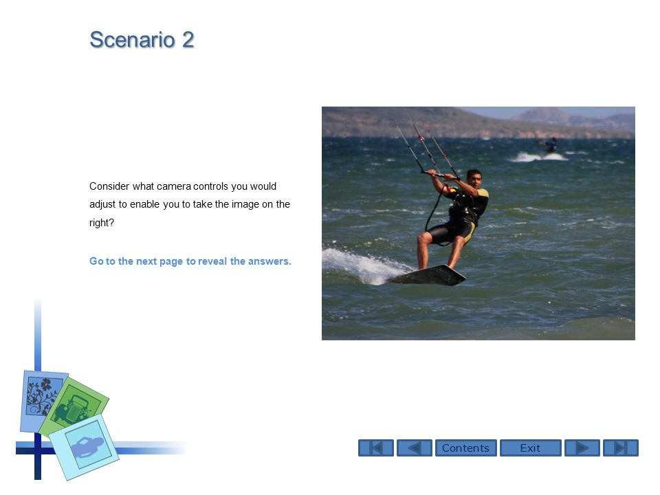 ContentsExit Scenario 2 Consider what camera controls you would adjust to enable you to take the image on the right.