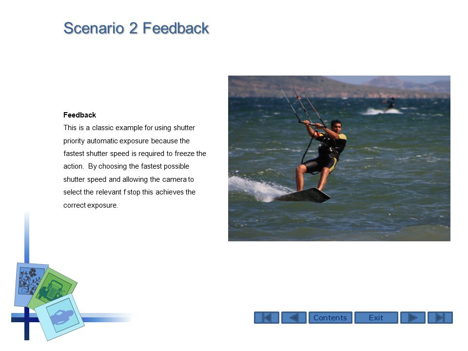 ContentsExit Scenario 2 Feedback Feedback This is a classic example for using shutter priority automatic exposure because the fastest shutter speed is required to freeze the action.