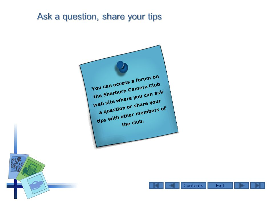 ContentsExit Ask a question, share your tips You can access a forum on the Sherburn Camera Club web site where you can ask a question or share your tips with other members of the club.