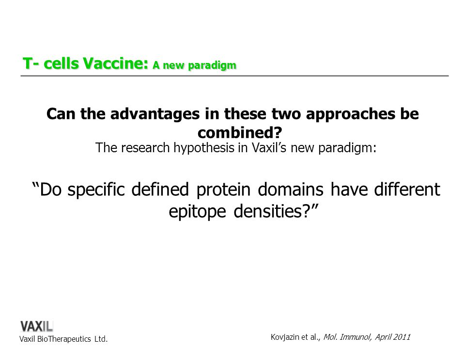 "Vaxil BioTherapeutics Ltd. The research hypothesis in Vaxil's new paradigm: ""Do specific defined protein domains have different epitope densities?"" T-"