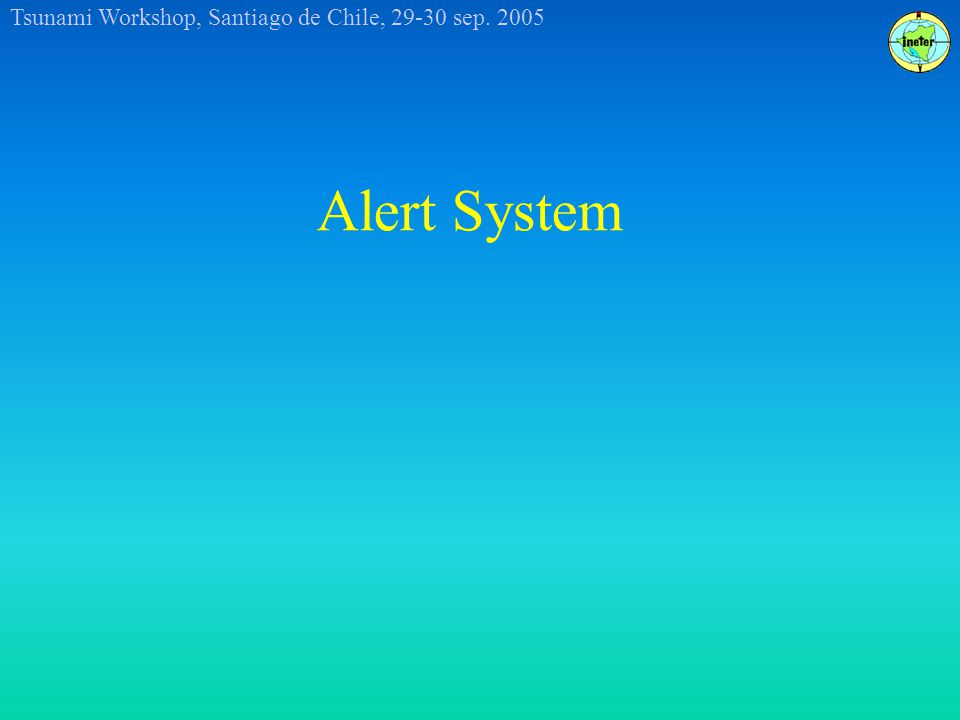 Tsunami Workshop, Santiago de Chile, 29-30 sep. 2005 Alert System